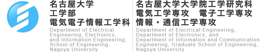 NUEE 名古屋大学 工学部電気電子情報工学科(電気電子工学コース)Department of Electrical, Electronic Engineering and Information Engineering (Electrical and Electronic Engineering Course) School of Engineering, Nagoya University.大学院工学研究科電子情報システム専攻Department of Electrical Engineering and Computer Science, Graduate School of Engineering, Nagoya University